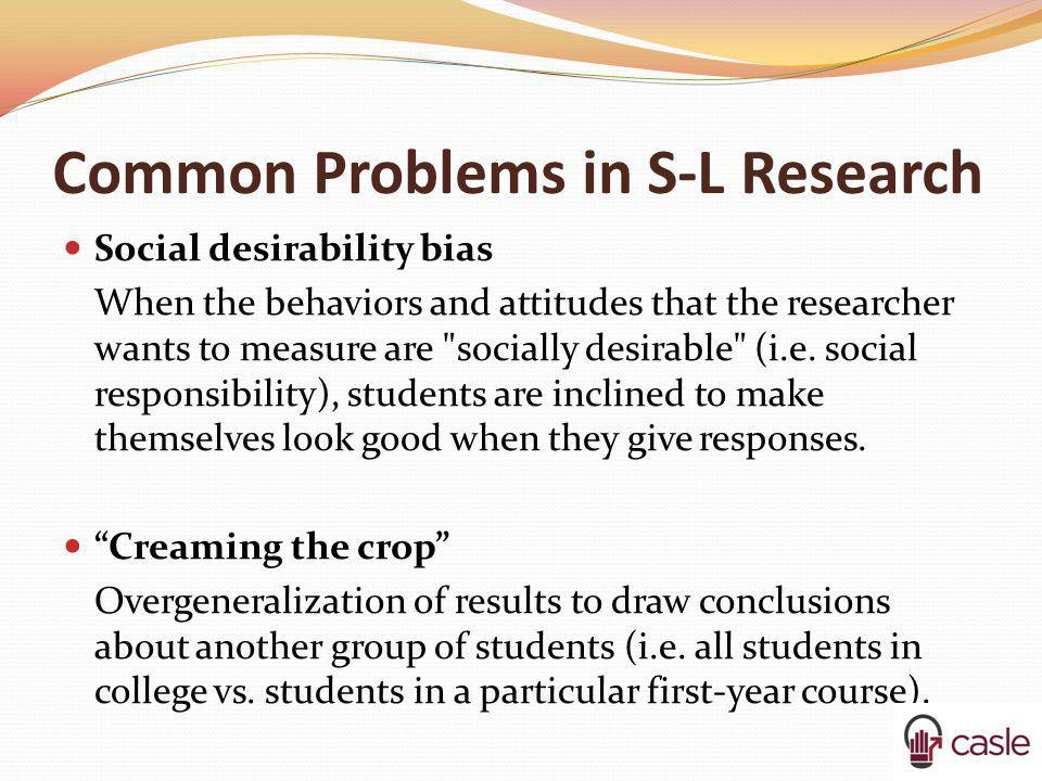 Common Problems in S-L Research Social desirability bias When the behaviors and attitudes that the researcher wants to measure are