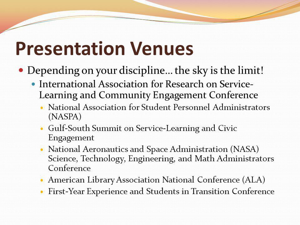 Presentation Venues Depending on your discipline… the sky is the limit! International Association for Research on Service- Learning and Community Enga