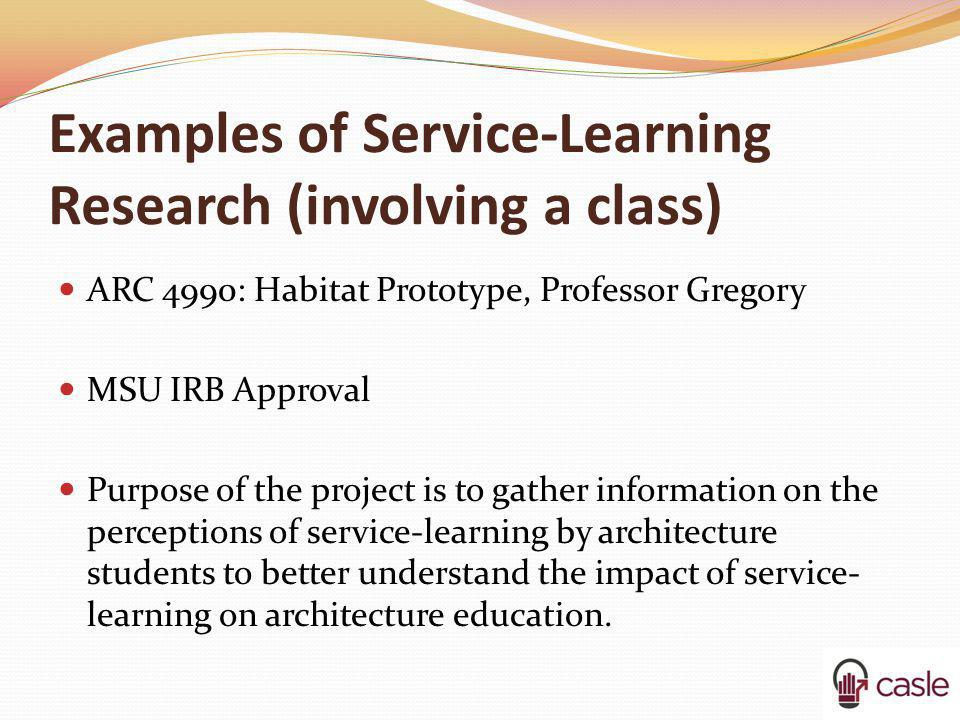 Examples of Service-Learning Research (involving a class) ARC 4990: Habitat Prototype, Professor Gregory MSU IRB Approval Purpose of the project is to
