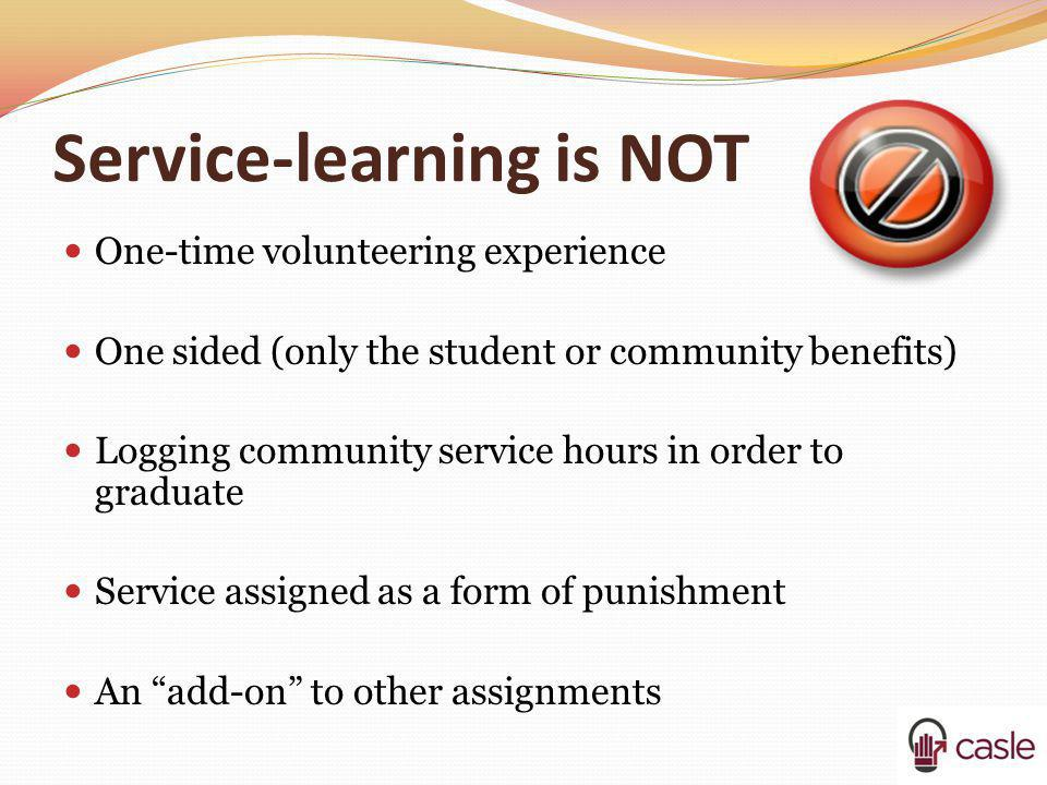 Service-learning is NOT One-time volunteering experience One sided (only the student or community benefits) Logging community service hours in order t