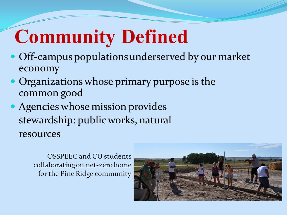 Community Defined Off-campus populations underserved by our market economy Organizations whose primary purpose is the common good Agencies whose mission provides stewardship: public works, natural resources OSSPEEC and CU students collaborating on net-zero home for the Pine Ridge community