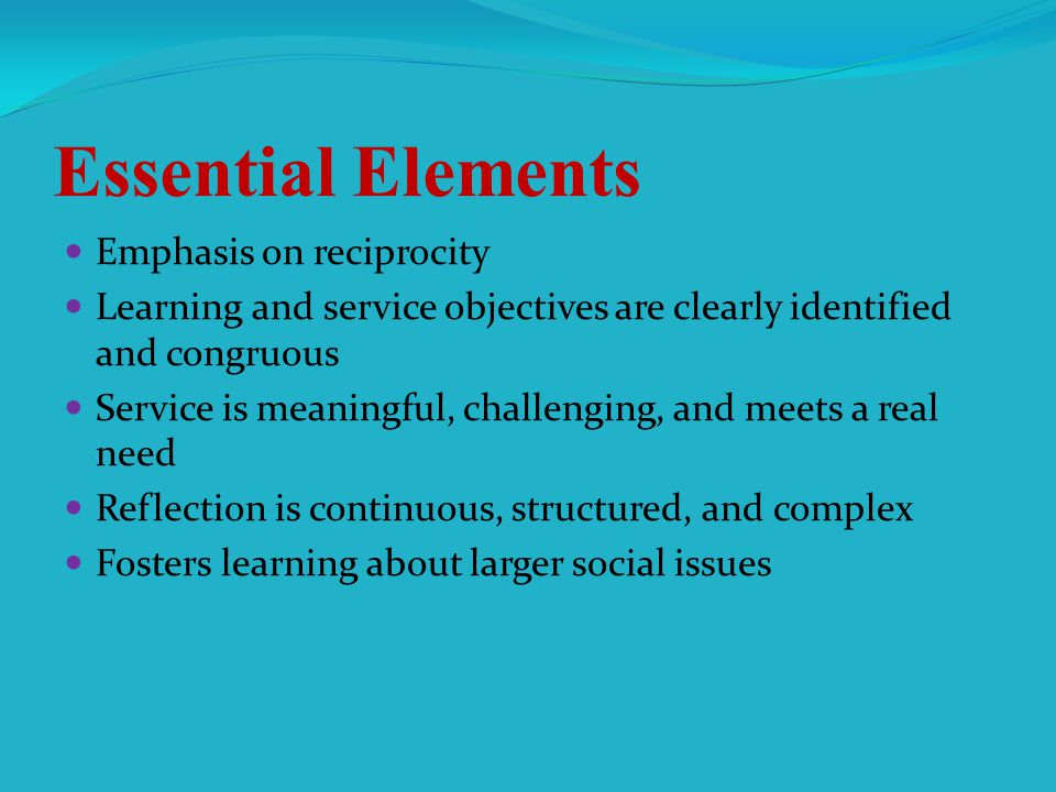Essential Elements Emphasis on reciprocity Learning and service objectives are clearly identified and congruous Service is meaningful, challenging, and meets a real need Reflection is continuous, structured, and complex Fosters learning about larger social issues