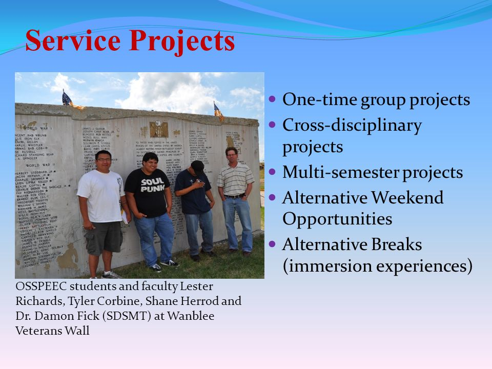 Service Projects One-time group projects Cross-disciplinary projects Multi-semester projects Alternative Weekend Opportunities Alternative Breaks (immersion experiences) OSSPEEC students and faculty Lester Richards, Tyler Corbine, Shane Herrod and Dr.