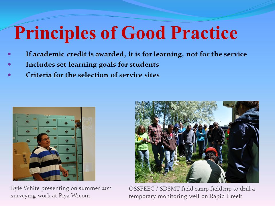 Principles of Good Practice If academic credit is awarded, it is for learning, not for the service Includes set learning goals for students Criteria for the selection of service sites Kyle White presenting on summer 2011 surveying work at Piya Wiconi OSSPEEC / SDSMT field camp fieldtrip to drill a temporary monitoring well on Rapid Creek