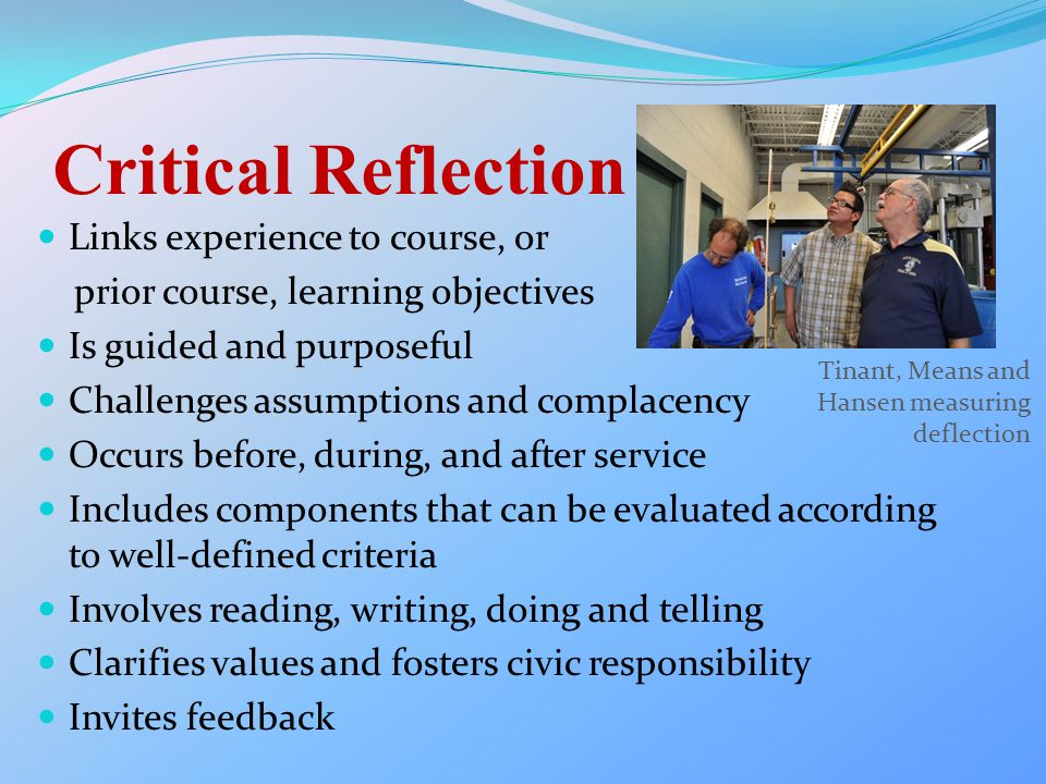 Critical Reflection Links experience to course, or prior course, learning objectives Is guided and purposeful Challenges assumptions and complacency Occurs before, during, and after service Includes components that can be evaluated according to well-defined criteria Involves reading, writing, doing and telling Clarifies values and fosters civic responsibility Invites feedback Tinant, Means and Hansen measuring deflection