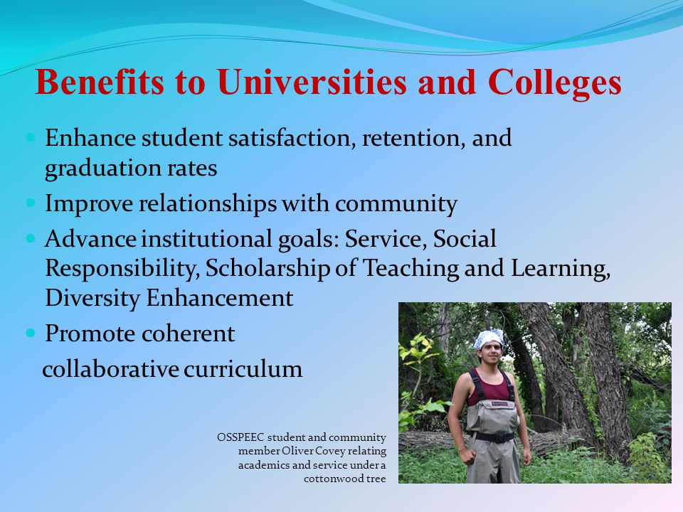 Benefits to Universities and Colleges Enhance student satisfaction, retention, and graduation rates Improve relationships with community Advance institutional goals: Service, Social Responsibility, Scholarship of Teaching and Learning, Diversity Enhancement Promote coherent collaborative curriculum OSSPEEC student and community member Oliver Covey relating academics and service under a cottonwood tree
