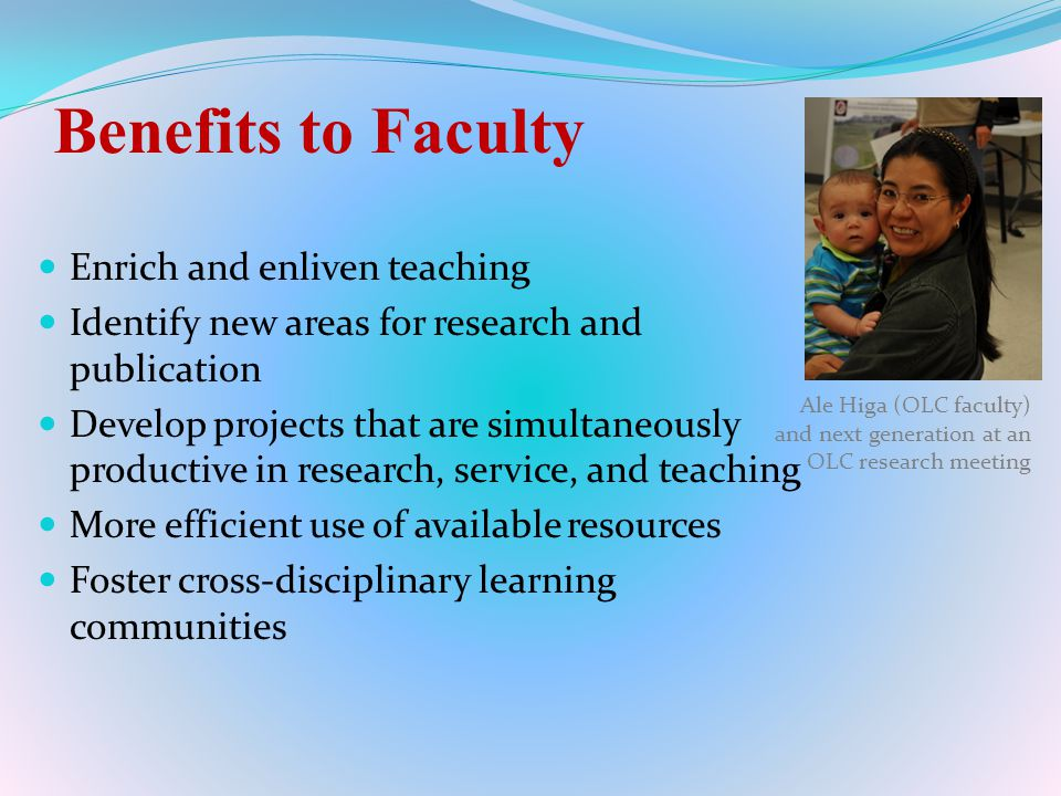 Benefits to Faculty Enrich and enliven teaching Identify new areas for research and publication Develop projects that are simultaneously productive in research, service, and teaching More efficient use of available resources Foster cross-disciplinary learning communities Ale Higa (OLC faculty) and next generation at an OLC research meeting