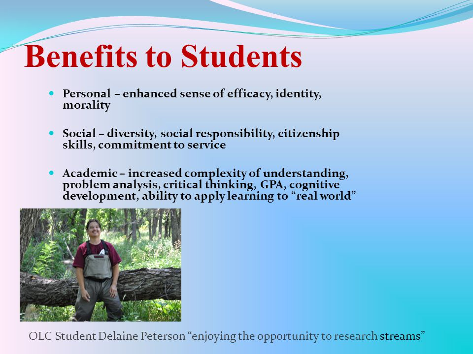 Benefits to Students Personal – enhanced sense of efficacy, identity, morality Social – diversity, social responsibility, citizenship skills, commitment to service Academic – increased complexity of understanding, problem analysis, critical thinking, GPA, cognitive development, ability to apply learning to real world OLC Student Delaine Peterson enjoying the opportunity to research streams