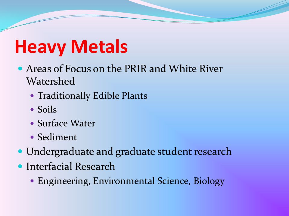 Heavy Metals Areas of Focus on the PRIR and White River Watershed Traditionally Edible Plants Soils Surface Water Sediment Undergraduate and graduate student research Interfacial Research Engineering, Environmental Science, Biology