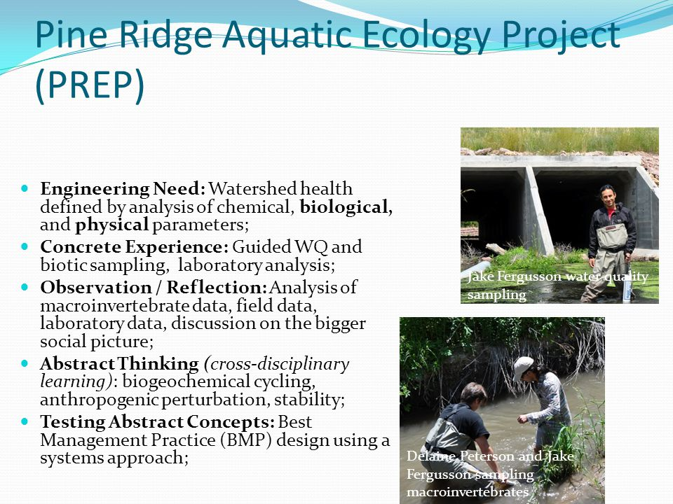 Pine Ridge Aquatic Ecology Project (PREP) Engineering Need: Watershed health defined by analysis of chemical, biological, and physical parameters; Concrete Experience: Guided WQ and biotic sampling, laboratory analysis; Observation / Reflection: Analysis of macroinvertebrate data, field data, laboratory data, discussion on the bigger social picture; Abstract Thinking (cross-disciplinary learning): biogeochemical cycling, anthropogenic perturbation, stability; Testing Abstract Concepts: Best Management Practice (BMP) design using a systems approach; Jake Fergusson water quality sampling Delaine Peterson and Jake Fergusson sampling macroinvertebrates