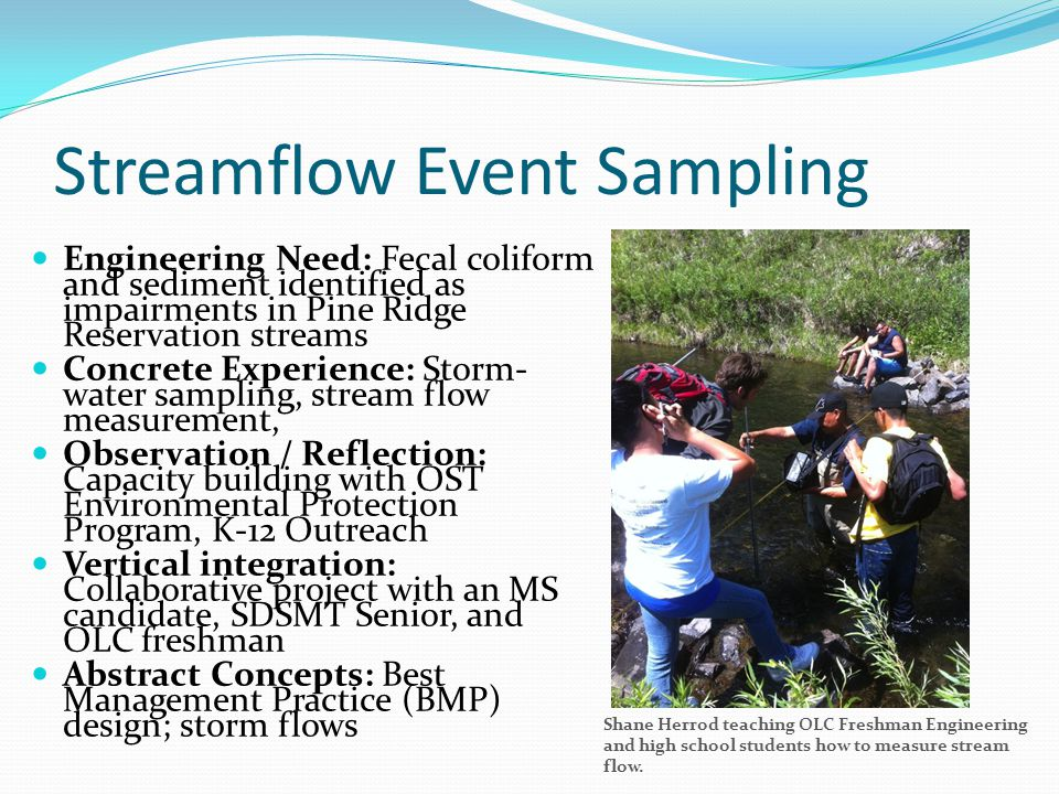 Streamflow Event Sampling Engineering Need: Fecal coliform and sediment identified as impairments in Pine Ridge Reservation streams Concrete Experience: Storm- water sampling, stream flow measurement, Observation / Reflection: Capacity building with OST Environmental Protection Program, K-12 Outreach Vertical integration: Collaborative project with an MS candidate, SDSMT Senior, and OLC freshman Abstract Concepts: Best Management Practice (BMP) design; storm flows Shane Herrod teaching OLC Freshman Engineering and high school students how to measure stream flow.