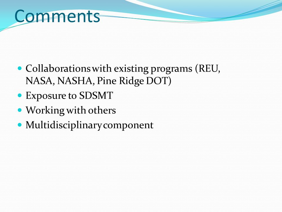 Comments Collaborations with existing programs (REU, NASA, NASHA, Pine Ridge DOT) Exposure to SDSMT Working with others Multidisciplinary component