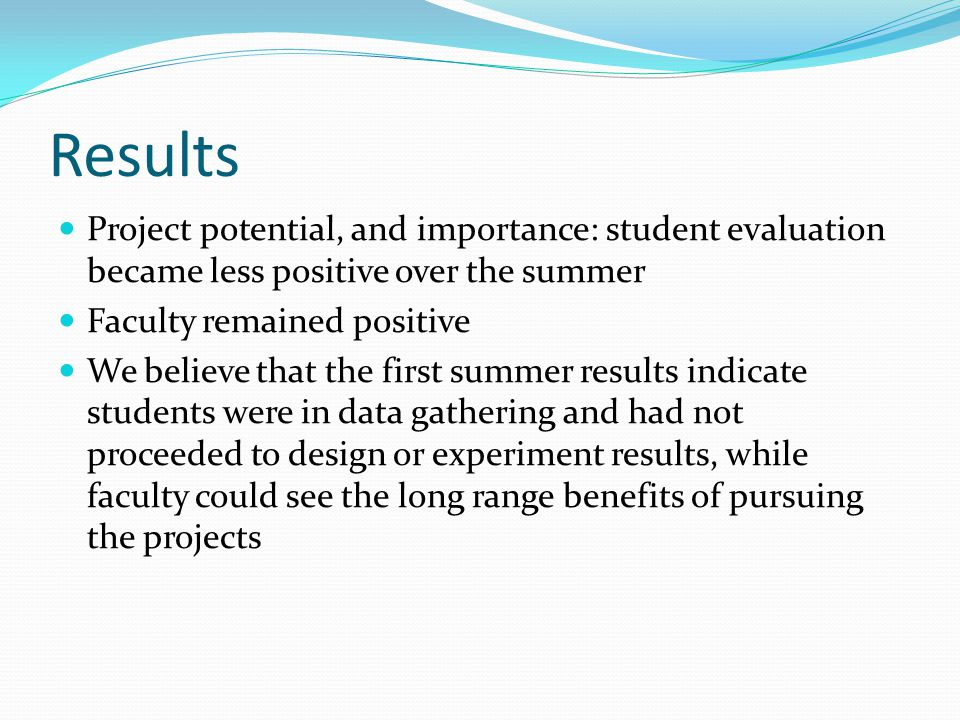 Results Project potential, and importance: student evaluation became less positive over the summer Faculty remained positive We believe that the first summer results indicate students were in data gathering and had not proceeded to design or experiment results, while faculty could see the long range benefits of pursuing the projects