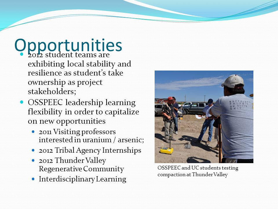 Opportunities 2012 student teams are exhibiting local stability and resilience as students take ownership as project stakeholders; OSSPEEC leadership learning flexibility in order to capitalize on new opportunities 2011 Visiting professors interested in uranium / arsenic; 2012 Tribal Agency Internships 2012 Thunder Valley Regenerative Community Interdisciplinary Learning OSSPEEC and UC students testing compaction at Thunder Valley