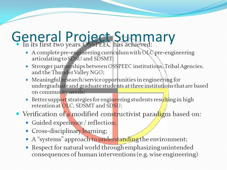 General Project Summary In its first two years OSSPEEC has achieved: A complete pre-engineering curriculum with OLC pre-engineering articulating to SDSU and SDSMT; Stronger partnerships between OSSPEEC institutions, Tribal Agencies, and the Thunder Valley NGO; Meaningful research/service opportunities in engineering for undergraduate and graduate students at three institutions that are based on community needs; Better support strategies for engineering students resulting in high retention at OLC, SDSMT and SDSU; Verification of a modified constructivist paradigm based on: Guided experience / reflection; Cross-disciplinary learning; A systems approach to understanding the environment; Respect for natural world through emphasizing unintended consequences of human interventions (e.g.