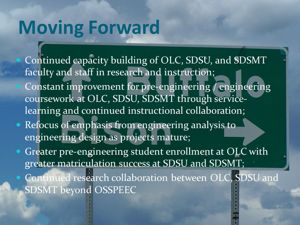 Moving Forward Continued capacity building of OLC, SDSU, and SDSMT faculty and staff in research and instruction; Constant improvement for pre-engineering / engineering coursework at OLC, SDSU, SDSMT through service- learning and continued instructional collaboration; Refocus of emphasis from engineering analysis to engineering design as projects mature; Greater pre-engineering student enrollment at OLC with greater matriculation success at SDSU and SDSMT; Continued research collaboration between OLC, SDSU and SDSMT beyond OSSPEEC