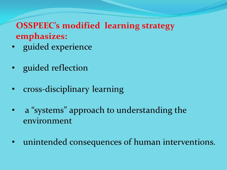 OSSPEECs modified learning strategy emphasizes: guided experience guided reflection cross-disciplinary learning a systems approach to understanding the environment unintended consequences of human interventions.