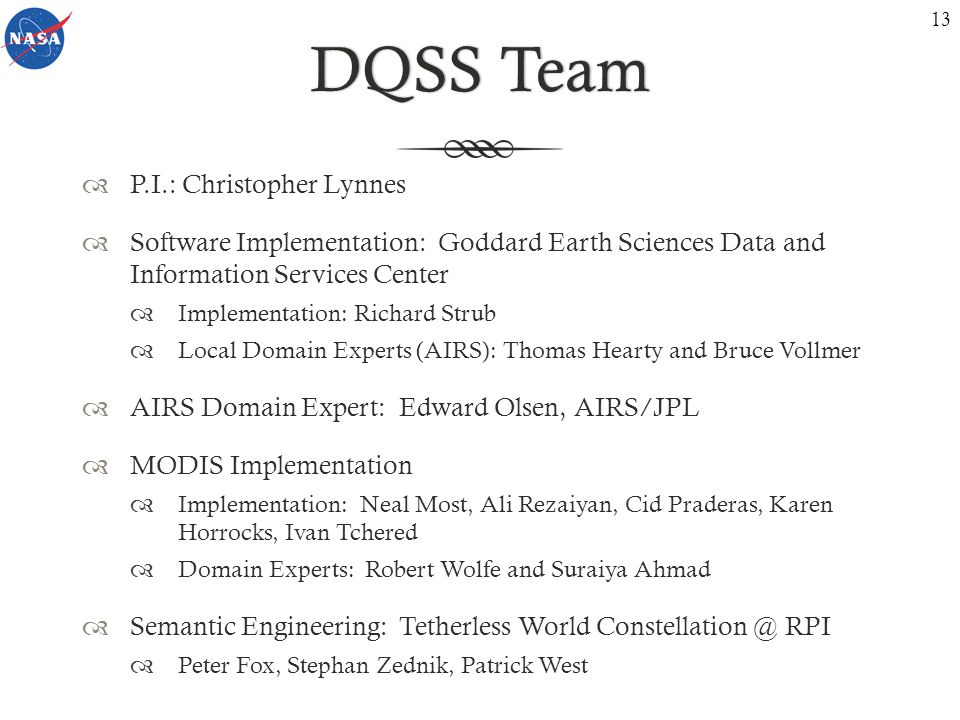 DQSS TeamDQSS Team P.I.: Christopher Lynnes Software Implementation: Goddard Earth Sciences Data and Information Services Center Implementation: Richard Strub Local Domain Experts (AIRS): Thomas Hearty and Bruce Vollmer AIRS Domain Expert: Edward Olsen, AIRS/JPL MODIS Implementation Implementation: Neal Most, Ali Rezaiyan, Cid Praderas, Karen Horrocks, Ivan Tchered Domain Experts: Robert Wolfe and Suraiya Ahmad Semantic Engineering: Tetherless World Constellation @ RPI Peter Fox, Stephan Zednik, Patrick West 13