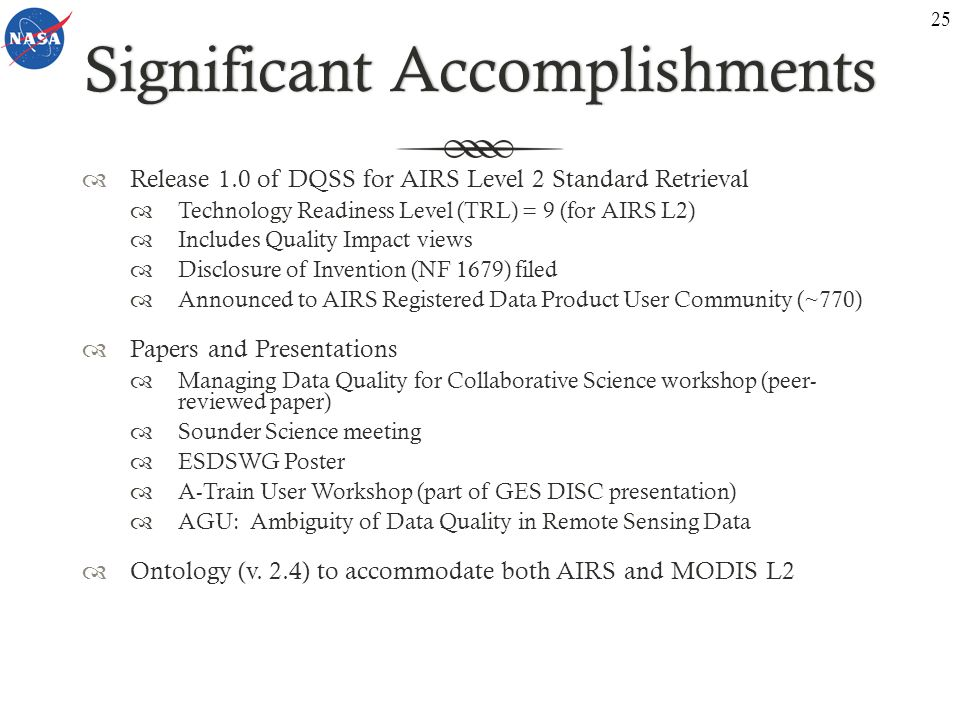 Significant AccomplishmentsSignificant Accomplishments Release 1.0 of DQSS for AIRS Level 2 Standard Retrieval Technology Readiness Level (TRL) = 9 (for AIRS L2) Includes Quality Impact views Disclosure of Invention (NF 1679) filed Announced to AIRS Registered Data Product User Community (~770) Papers and Presentations Managing Data Quality for Collaborative Science workshop (peer- reviewed paper) Sounder Science meeting ESDSWG Poster A-Train User Workshop (part of GES DISC presentation) AGU: Ambiguity of Data Quality in Remote Sensing Data Ontology (v.