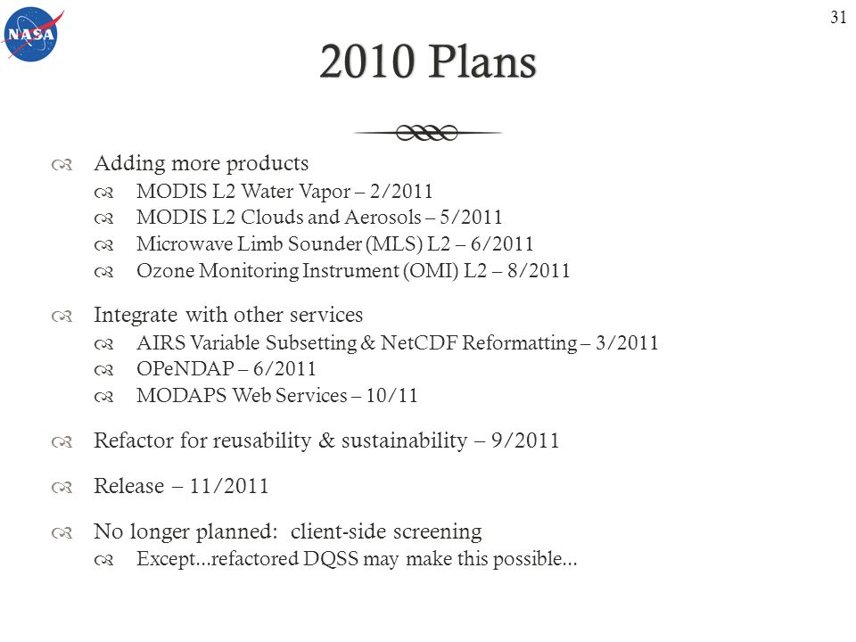 2010 Plans2010 Plans Adding more products MODIS L2 Water Vapor – 2/2011 MODIS L2 Clouds and Aerosols – 5/2011 Microwave Limb Sounder (MLS) L2 – 6/2011 Ozone Monitoring Instrument (OMI) L2 – 8/2011 Integrate with other services AIRS Variable Subsetting & NetCDF Reformatting – 3/2011 OPeNDAP – 6/2011 MODAPS Web Services – 10/11 Refactor for reusability & sustainability – 9/2011 Release – 11/2011 No longer planned: client-side screening Except...refactored DQSS may make this possible...