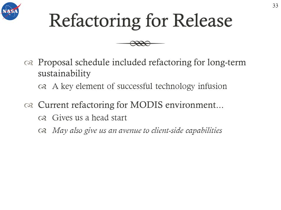 Refactoring for ReleaseRefactoring for Release Proposal schedule included refactoring for long-term sustainability A key element of successful technology infusion Current refactoring for MODIS environment...