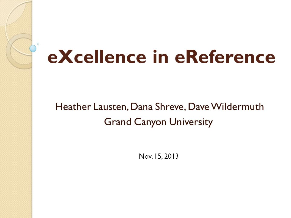 eXcellence in eReference Heather Lausten, Dana Shreve, Dave Wildermuth Grand Canyon University Nov. 15, 2013