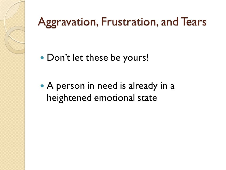 Aggravation, Frustration, and Tears Dont let these be yours! A person in need is already in a heightened emotional state