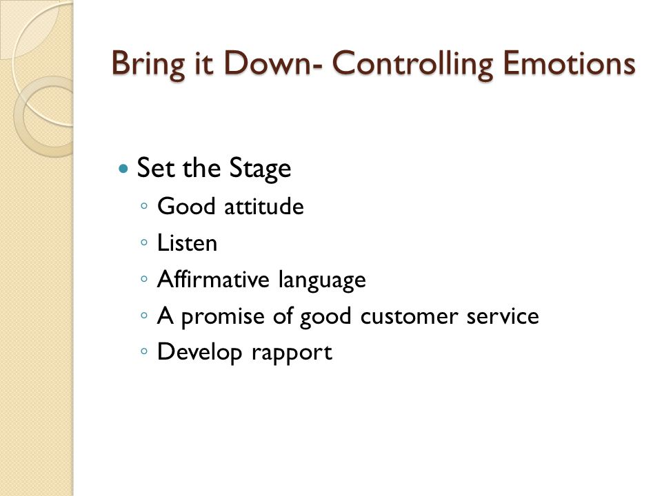Bring it Down- Controlling Emotions Set the Stage Good attitude Listen Affirmative language A promise of good customer service Develop rapport