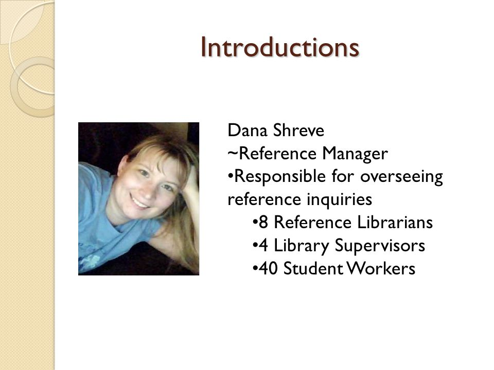Introductions Dana Shreve ~Reference Manager Responsible for overseeing reference inquiries 8 Reference Librarians 4 Library Supervisors 40 Student Wo