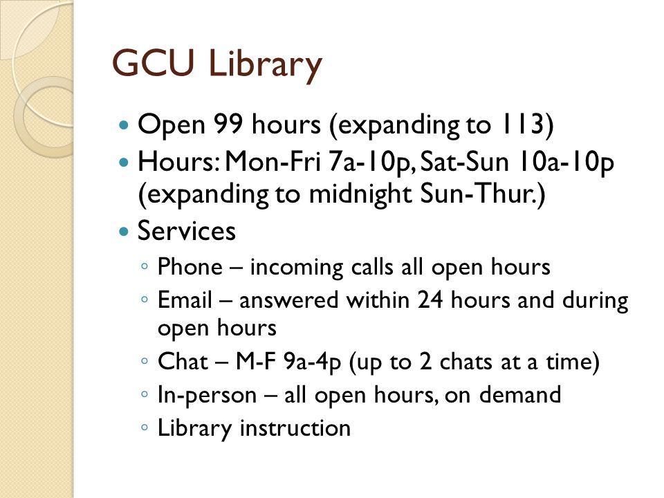 GCU Library Open 99 hours (expanding to 113) Hours: Mon-Fri 7a-10p, Sat-Sun 10a-10p (expanding to midnight Sun-Thur.) Services Phone – incoming calls