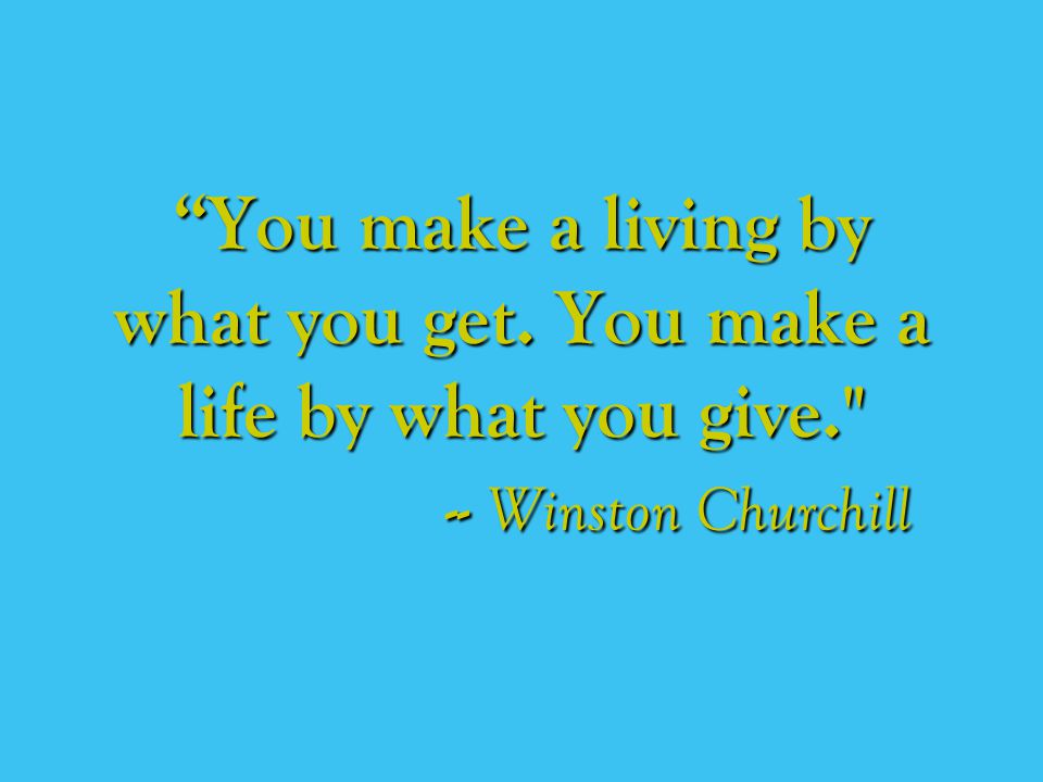 You make a living by what you get. You make a life by what you give. -- Winston Churchill