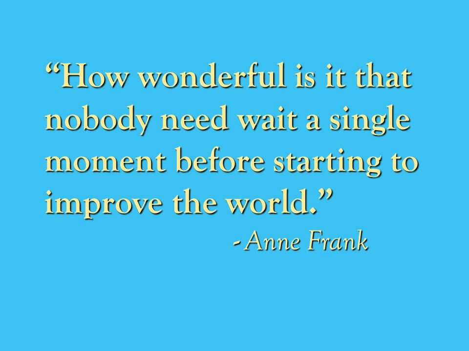 How wonderful is it that nobody need wait a single moment before starting to improve the world.