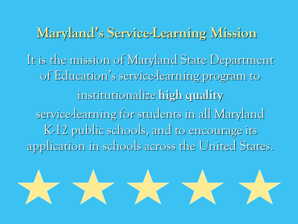Marylands Service-Learning Mission It is the mission of Maryland State Department of Educations service-learning program to institutionalize high quality service-learning for students in all Maryland K-12 public schools, and to encourage its application in schools across the United States.