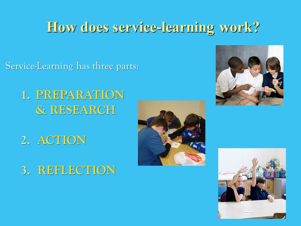 Service-Learning has three parts: 1.PREPARATION & RESEARCH 2.