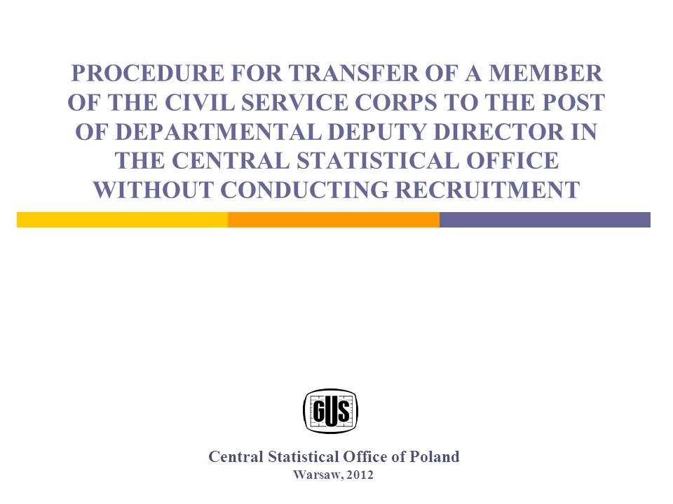 PROCEDURE FOR TRANSFER OF A MEMBER OF THE CIVIL SERVICE CORPS TO THE POST OF DEPARTMENTAL DEPUTY DIRECTOR IN THE CENTRAL STATISTICAL OFFICE WITHOUT CONDUCTING RECRUITMENT Central Statistical Office of Poland Warsaw, 2012