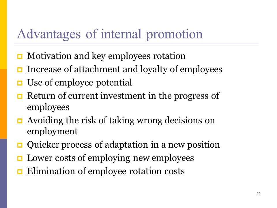 Advantages of internal promotion Motivation and key employees rotation Increase of attachment and loyalty of employees Use of employee potential Return of current investment in the progress of employees Avoiding the risk of taking wrong decisions on employment Quicker process of adaptation in a new position Lower costs of employing new employees Elimination of employee rotation costs 14