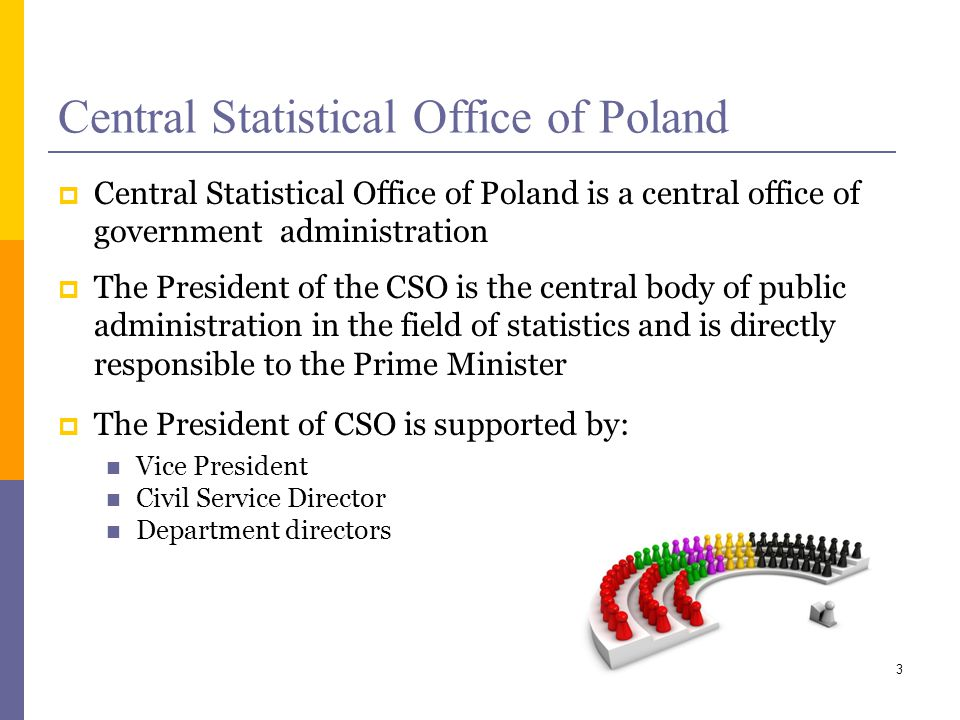 Central Statistical Office of Poland Central Statistical Office of Poland is a central office of government administration The President of the CSO is the central body of public administration in the field of statistics and is directly responsible to the Prime Minister The President of CSO is supported by: Vice President Civil Service Director Department directors 3