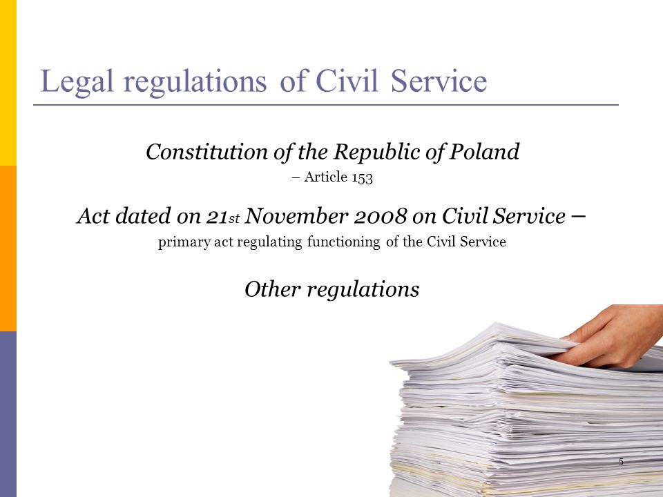Legal regulations of Civil Service Constitution of the Republic of Poland – Article 153 Act dated on 21 st November 2008 on Civil Service – primary act regulating functioning of the Civil Service Other regulations 5