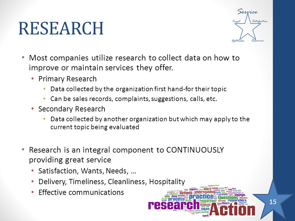 15 RESEARCH Most companies utilize research to collect data on how to improve or maintain services they offer. Primary Research Data collected by the