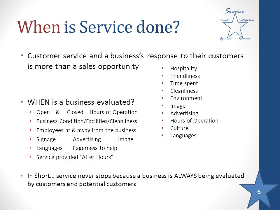 6 When is Service done? Customer service and a businesss response to their customers is more than a sales opportunity WHEN is a business evaluated? Op