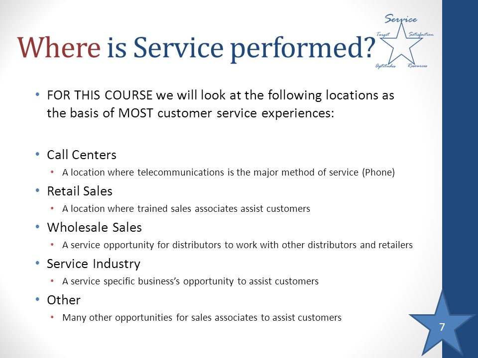 7 Where is Service performed? FOR THIS COURSE we will look at the following locations as the basis of MOST customer service experiences: Call Centers