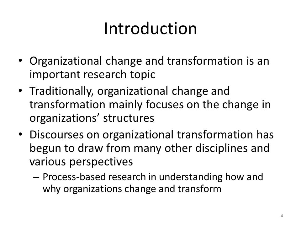 Introduction Organizational change and transformation is an important research topic Traditionally, organizational change and transformation mainly focuses on the change in organizations structures Discourses on organizational transformation has begun to draw from many other disciplines and various perspectives – Process-based research in understanding how and why organizations change and transform 4