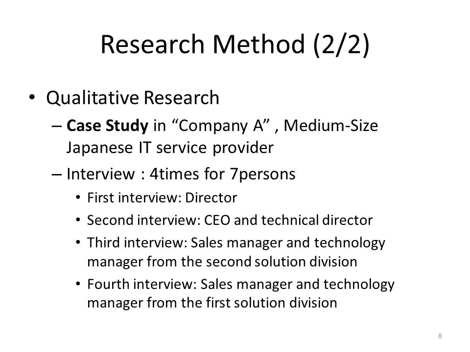 Research Method (2/2) Qualitative Research – Case Study in Company A, Medium-Size Japanese IT service provider – Interview : 4times for 7persons First interview: Director Second interview: CEO and technical director Third interview: Sales manager and technology manager from the second solution division Fourth interview: Sales manager and technology manager from the first solution division 8