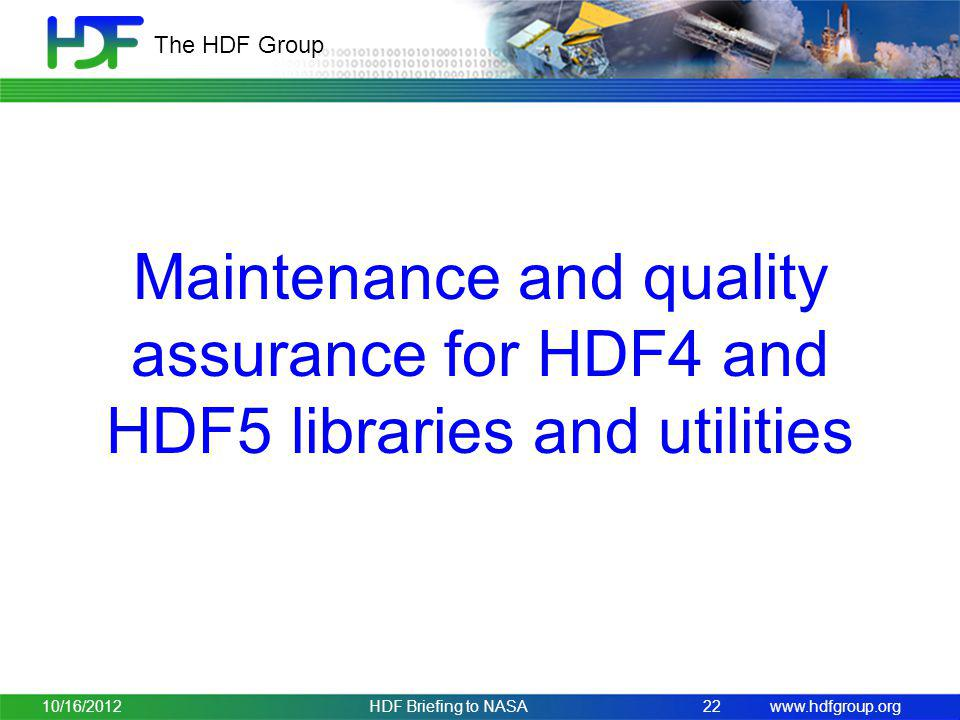 www.hdfgroup.org The HDF Group Maintenance and quality assurance for HDF4 and HDF5 libraries and utilities 10/16/2012HDF Briefing to NASA 22