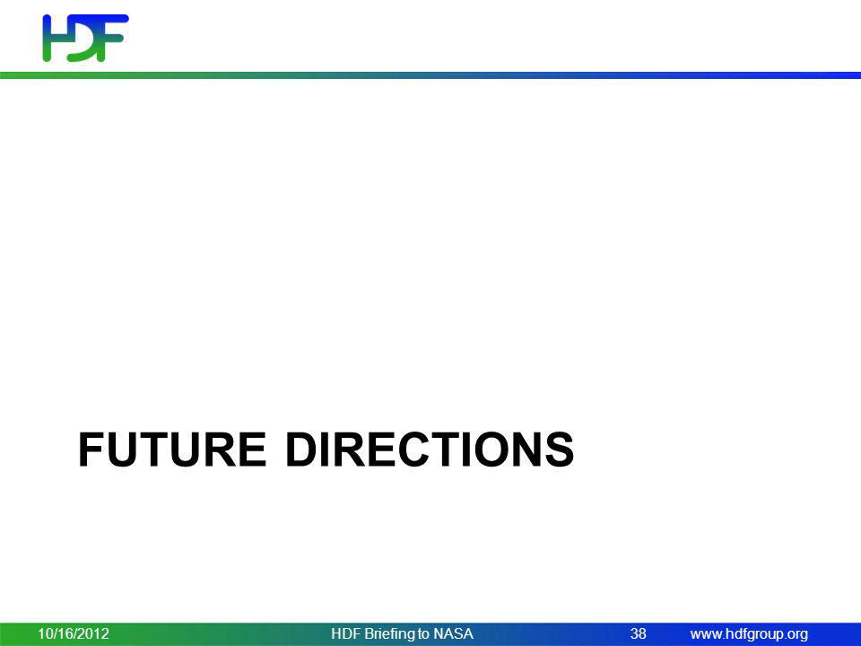 www.hdfgroup.org FUTURE DIRECTIONS 10/16/2012HDF Briefing to NASA38