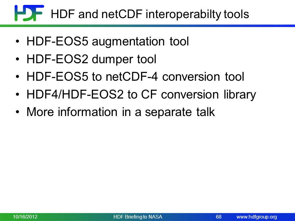 www.hdfgroup.org HDF and netCDF interoperabilty tools HDF-EOS5 augmentation tool HDF-EOS2 dumper tool HDF-EOS5 to netCDF-4 conversion tool HDF4/HDF-EOS2 to CF conversion library More information in a separate talk 10/16/2012HDF Briefing to NASA68