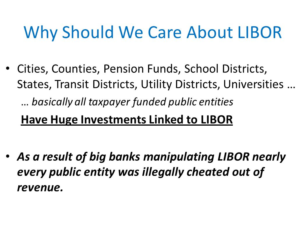 Why Should We Care About LIBOR Cities, Counties, Pension Funds, School Districts, States, Transit Districts, Utility Districts, Universities … … basic