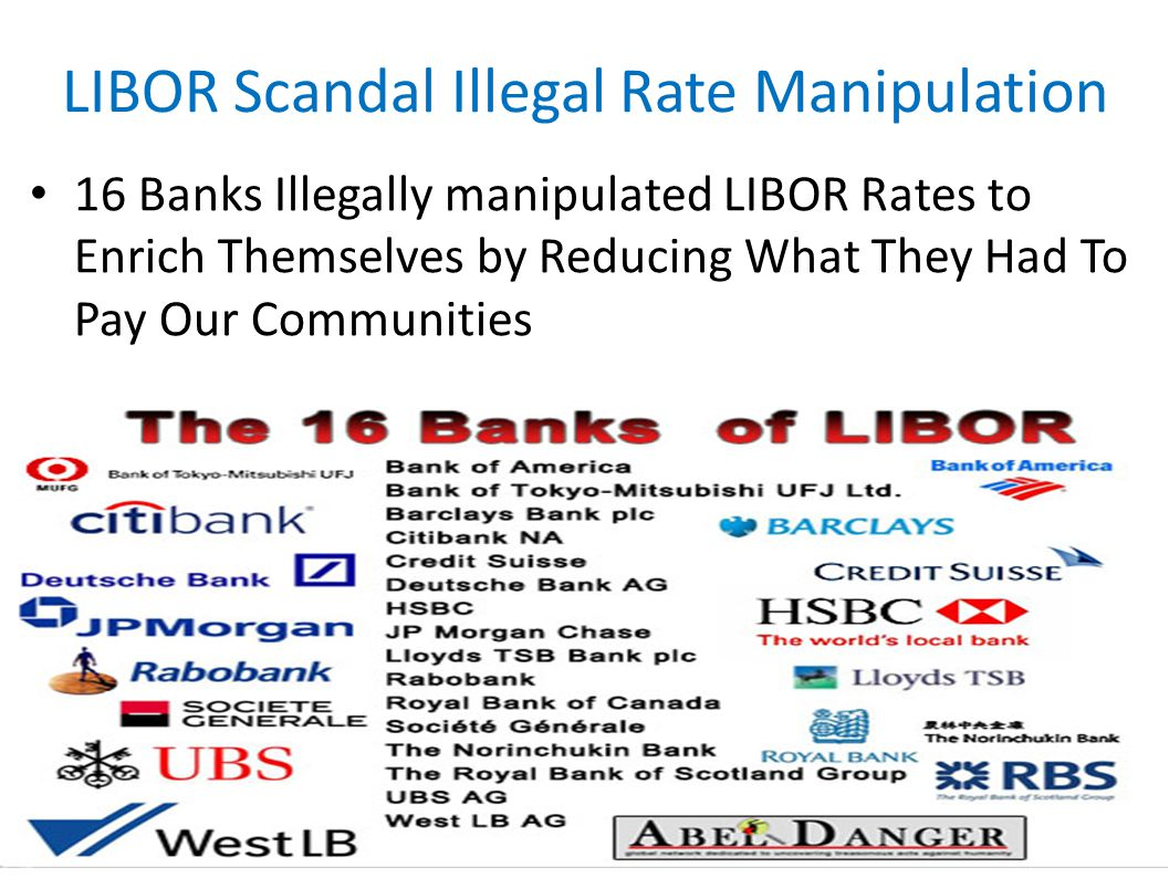 LIBOR Scandal Illegal Rate Manipulation 16 Banks Illegally manipulated LIBOR Rates to Enrich Themselves by Reducing What They Had To Pay Our Communiti