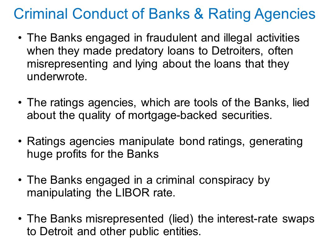 Criminal Conduct of Banks & Rating Agencies The Banks engaged in fraudulent and illegal activities when they made predatory loans to Detroiters, often