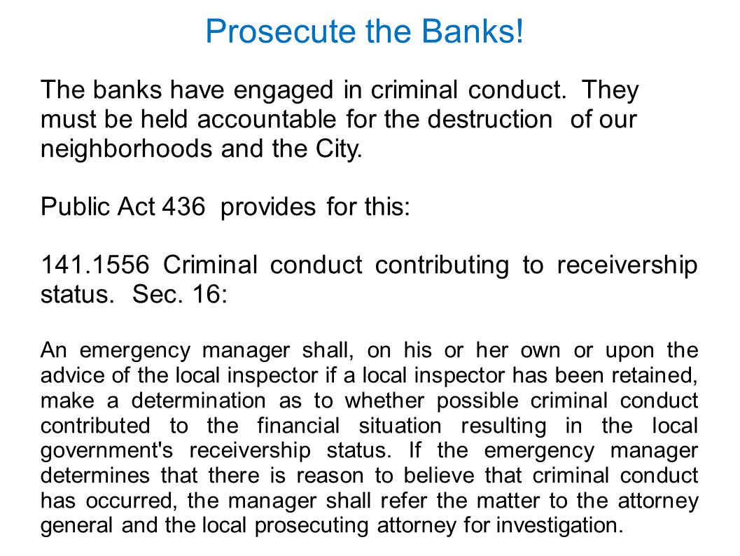 The banks have engaged in criminal conduct. They must be held accountable for the destruction of our neighborhoods and the City. Public Act 436 provid